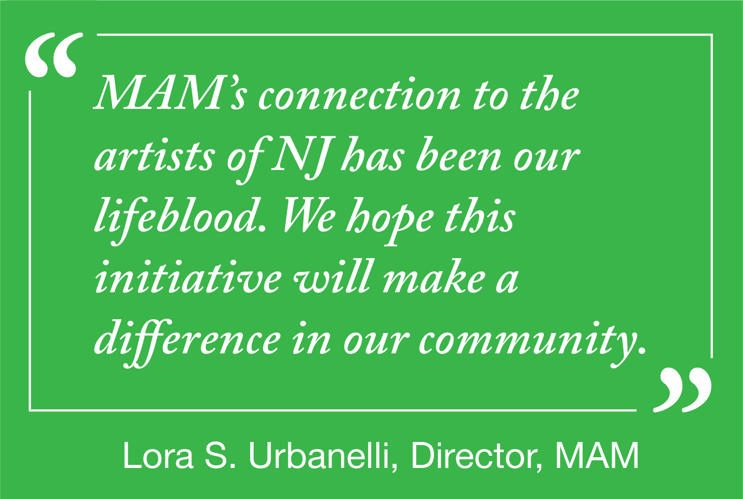 A quote from lora urbanelli on a green background: MAM's connection to the artists of NJ has been our lifeblood. We hope this initiative will make a difference in our community.